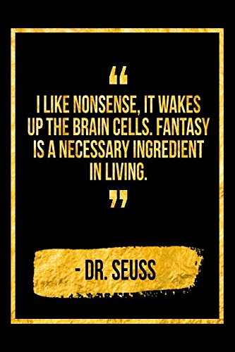 I Like Nonsense, It Wakes Up The Brain Cells. Fantasy Is A Necessary Ingredient In Living: Black Dr Seuss Quote Designer Notebook