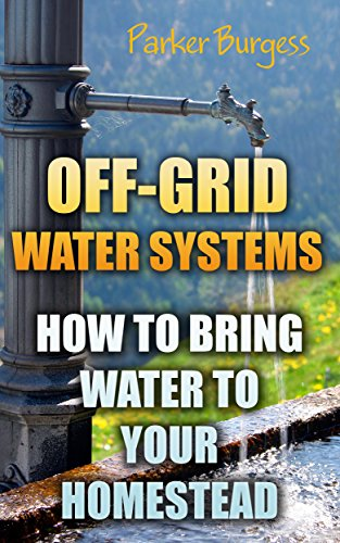 Off-Grid Water Systems: How To Bring Water To Your Homestead (English Edition)