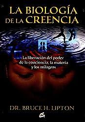 La biologia de la creencia / The Biology of Belief: La liberacion del poder de la conciencia, la materia y los milagros / Unleashing the Power of Consciousness, Matter and Miracles