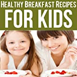 Healthy Breakfast Recipes for Kids: Quick & Easy Meals for Healthy Children, Parenting Has Never Been More Easy