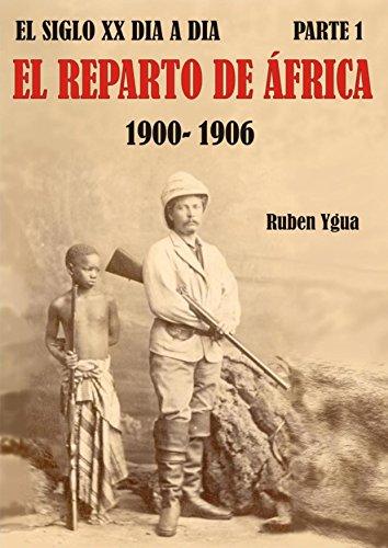EL REPARTO DE ÁFRICA: 1900- 1906 (EL SIGLO XX DIA A DIA) por Ruben Ygua