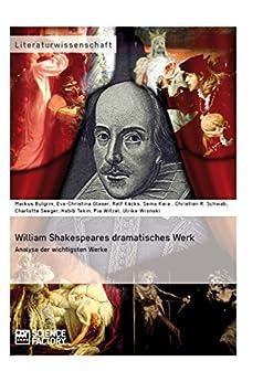 William Shakespeares dramatisches Werk: Analyse der wichtigsten Werke von [Schwab, Ch., Seeger, C., Kara, S., Käcks, R., Bulgrin, M., Wronski, U., Tekin, H., Glaser, E.-Ch., Witzel, P.]
