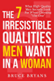"""The 7 Irresistible Qualities Men Want In A Woman: What High-Quality Men Secretly Look For When Choosing """"The One"""""""