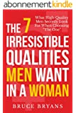 "The 7 Irresistible Qualities Men Want In A Woman: What High-Quality Men Secretly Look For When Choosing ""The One"" (English Edition)"
