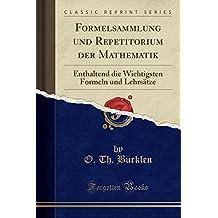 Formelsammlung und Repetitorium der Mathematik: Enthaltend die Wichtigsten Formeln und Lehrsätze (Classic Reprint)