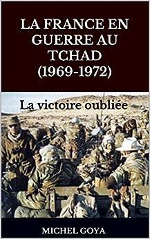Michel goya - La France en guerre au Tchad (1969-1972) La victoire oubliée sur Bookys