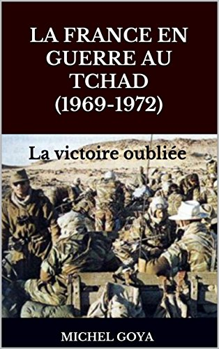 La France en guerre au Tchad (1969-1972): La victoire oubliée par Michel goya