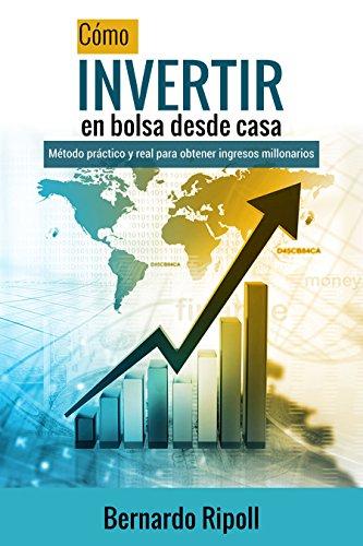 Cómo invertir en bolsa desde casa: Método práctico y real para obtener ingresos millonarios (Spanish Edition)