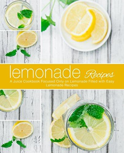 Lemonade Recipes: A Juice Cookbook Focused Only on Lemonade Filled with Easy Lemonade Recipes (2nd Edition)