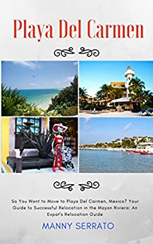 So You Want to Move to Playa del Carmen?: Your Guide to Successful Relocation in the Mayan Riviera by [Serrato, Manny]