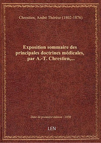 Exposition sommaire des principales doctrines mdicales, par A.-T. Chrestien,...
