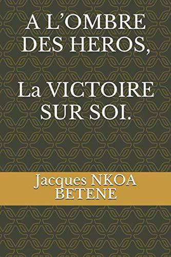 A L'OMBRE DES HEROS, La VICTOIRE SUR SOI. par Jacques NKOA BETENE