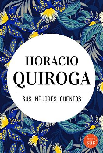 Horacio Quiroga, sus mejores cuentos por Horacio Quiroga