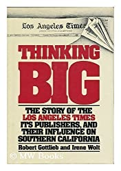 Thinking Big : The Story of the Los Angeles Times, its publishers, and their influence on Southern California / Robert Gottlieb and Irene Wolt
