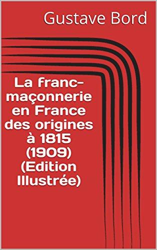 La franc-maçonnerie en France des origines à 1815 (1909) (Edition Illustrée) par Gustave Bord