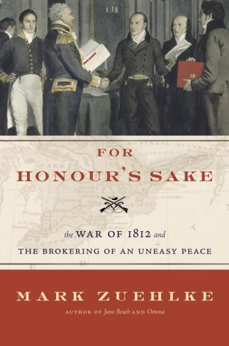 For Honour's Sake: The War of 1812 and the Brokering of an Uneasy Peace by Mark Zuehlke (2006-09-19)