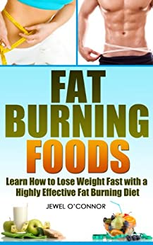 Fat Burning Foods: Learn How to Lose Weight Fast with a Highly Effective Fat Burning Diet by [O'Connor, Jewel]