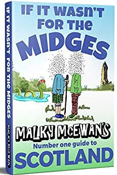 If it Wasn't for the Midges: Malky McEwan's Number One Guide to SCOTLAND by [McEwan, Malky]