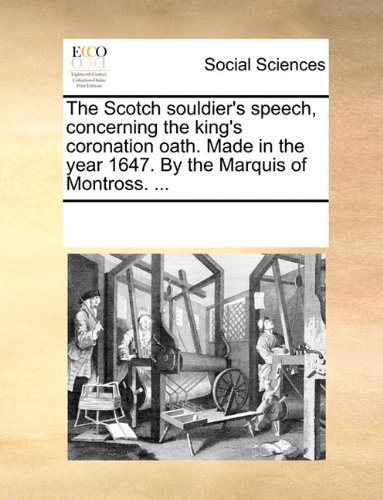 The Scotch souldier's speech, concerning the king's coronation oath. Made in the year 1647. By the Marquis of Montross. ...