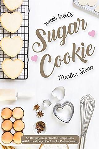 Sweet Treats Sugar Cookie: An Ultimate Sugar Cookie Recipe Book with 25 Best Sugar Cookies for Festive