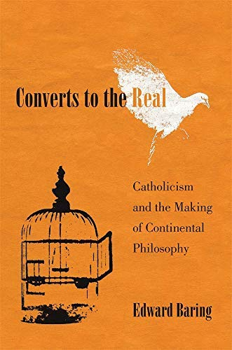 Converts To The Real: Catholicism And The Making Of Continental Philosophy por Edward Baring Gratis