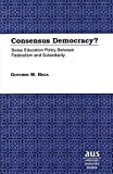 Consensus Democracy?: Swiss Education Policy Between Federalism and Subsidiarity (American University Studies Series 14: Education)
