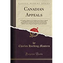 Canadian Appeals: A Complete Collection of Canadian Cases Taken on Appeal to the Judicial Committee of the Privy Council, and of Reported Cases ... in Upper Canada and Ontario (Classic Reprint)