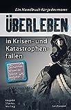 Überleben in Krisen- und Katastrophenfällen: Ein Handbuch für jedermann. Das Survival-Wissen der Spezialeinheiten - Lars Konarek