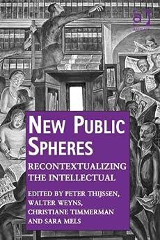 New Public Spheres: Recontextualizing the Intellectual par [Thijssen, Peter, Weyns, Walter, Mels, Sara]