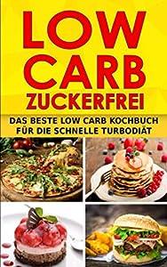 LOW CARB ZUCKERFREI: Das beste Low Carb Kochbuch für die schnelle Turbodiät