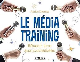Le média training: Réussir face aux journalistes par [Dearnell, Adrian]