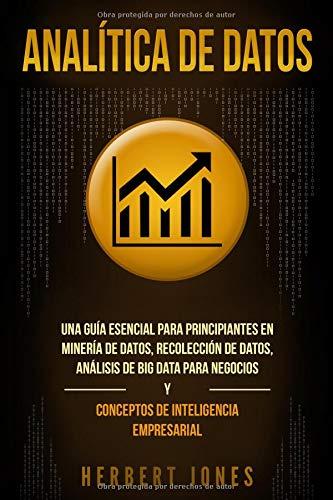 Analítica de datos: Una guía esencial para principiantes en minería de datos, recolección de datos, análisis de big data para negocios y conceptos de inteligencia empresarial por Herbert Jones