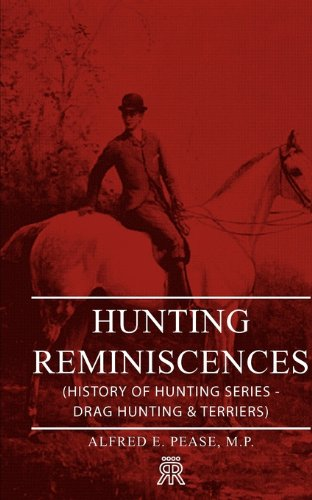 Hunting Reminiscences (History of Hunting Series - Drag Hunting & Terriers) por M. P. Alfred E. Pease