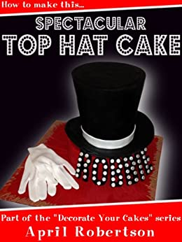 How to make this Spectacular Top Hat Cake! (Decorate Your Cakes Book 1) (English Edition) von [Robertson, April]