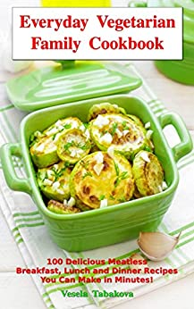 Everyday Vegetarian Family Cookbook: 100 Delicious Meatless Breakfast, Lunch and Dinner Recipes You Can Make in Minutes!: Healthy Weight Loss Diets (Vegetarian Living and Cooking) (English Edition) par [Tabakova, Vesela]