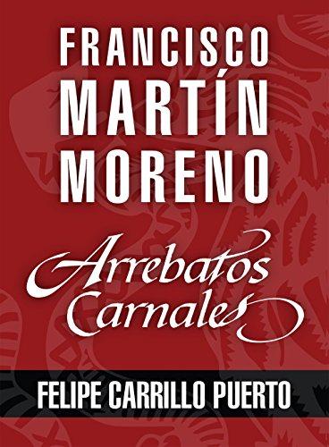 Arrebatos carnales. Felipe Carrillo Puerto: Las pasiones que consumieron a los protagonistas de la Historia de México por Francisco Martín Moreno