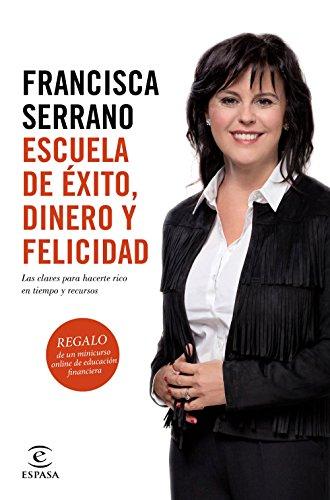 Escuela de éxito, dinero y felicidad: Las claves para hacerte rico en tiempo y recursos por Francisca Serrano Ruiz
