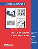 Einsätze im Bereich von Bahnanlagen: Einsatzplanung - Notfallmanagement - Alarmierung - Gefahren - Brandbekämpfung - Hilfeleistungen (Fachwissen Feuerwehr)