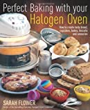 Perfect Baking with Your Halogen Oven: How to Create Tasty Bread, Cupcakes, Bakes, Biscuits and Savouries by Sarah Flower (2010)