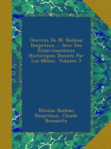 Oeuvres De M. Boileau Despréaux.: Avec Des Eclaircissemens Historiques Donnés Par Lui-Même, Volume 3