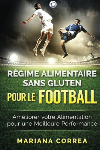 REGIME ALIMENTAIRE SANS GLUTEN POUR Le FOOTBALL: Ameliorer votre Alimentation pour une Meilleure Performance