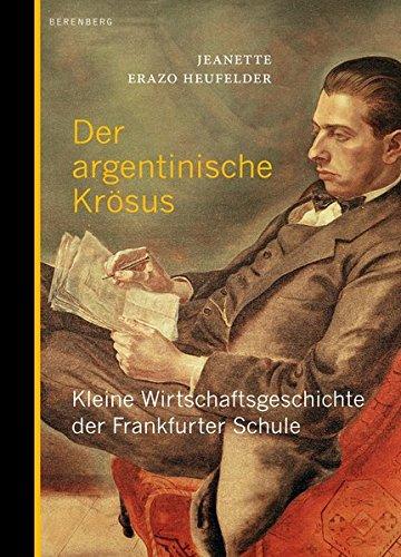Der argentinische Krösus: Kleine Wirtschaftsgeschichte der Frankfurter Schule