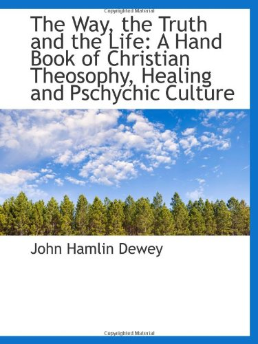 The Way, the Truth and the Life: A Hand Book of Christian Theosophy, Healing and Pschychic Culture