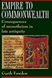 Empire to Commonwealth: Consequences of Monotheism in Late Antiquity - Garth Fowden