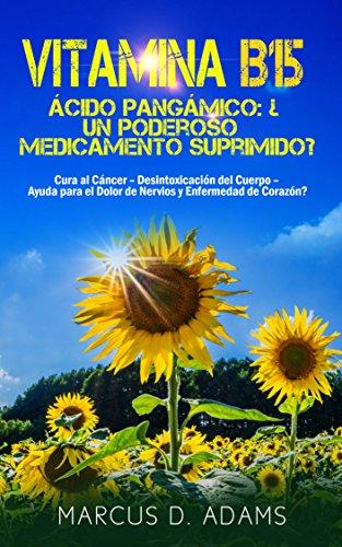 Vitamina B15 – Ácido Pangámico: ¿Un poderoso medicamento suprimido?: Cura al Cáncer – Desintoxicación del Cuerpo – Ayuda para el Dolor de Nervios y Enfermedad de Corazón? por Marcus D. Adams