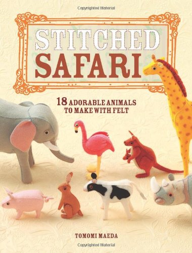 Stitched Safari: 18 adorable animals to make with felt
