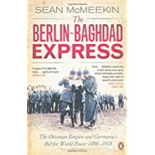 The Berlin-Baghdad Express: The Ottoman Empire and Germany's Bid for World Power, 1898-1918 by McMeekin, Sean [28 April 2011]