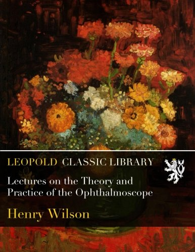 Lectures on the Theory and Practice of the Ophthalmoscope por Henry Wilson
