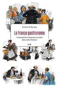 La France gastronome : Comment le restaurant est entré dans notre histoire par Antoine de Baecque