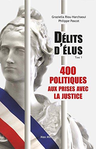 Délits d'élus : Tome 1, 400 politiques aux prises avec la justice